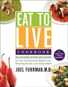 Eat to Live Cookbook: 200 Delicious Nutrient-Rich Recipes for Fast and Sustained Weight Loss, Reversing Disease, and Lifelong Health - Joel Fuhrman - cover