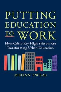 Putting Education to Work: How Cristo Rey High Schools are Transforming Urban Education - Megan Sweas - cover