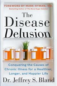 The Disease Delusion: Conquering the Causes of Chronic Illness for a Healthier, Longer, and Happier Life - Jeffrey S. Bland - cover