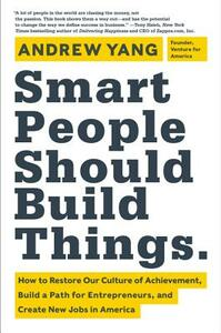 Smart People Should Build Things: How to Restore Our Culture of Achievement, Build a Path for Entrepreneurs, and Create New Jobs in America - Andrew Yang - cover