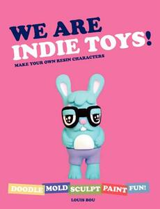 We Are Indie Toys: Make Your Own Resin Characters - Louis Bou - cover