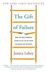 The Gift of Failure: How the Best Parents Learn to Let Go So Their Children Can Succeed - Jessica Lahey - cover