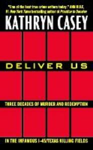 Deliver Us: Three Decades of Murder and Redemption in the Infamous I-45/Texas Killing Fields - Kathryn Casey - cover