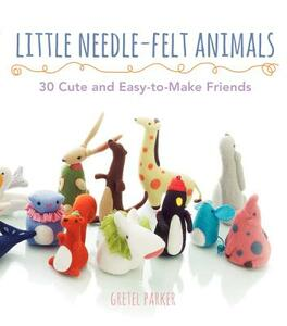 Little Needle-Felt Animals: 30 Cute and Easy-To-Make Friends - Gretel Parker - cover