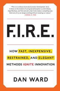 FIRE: How Fast, Inexpensive, Restrained, and Elegant Methods Ignite Innovation - Dan Ward - cover