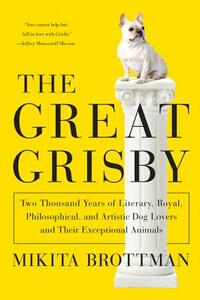 The Great Grisby: Two Thousand Years of Literary, Royal, Philosophical, and Artistic Dog Lovers and Their Exceptional Animals - Mikita Brottman - cover