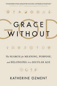 Grace Without God: The Search for Meaning, Purpose, and Belonging in a Secular Age - Katherine Ozment - cover
