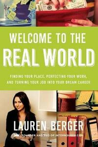 Welcome to the Real World: Finding Your Place, Perfecting Your Work, and Turning Your Job into Your Dream Career - Lauren Berger - cover