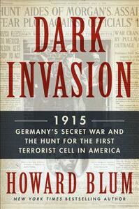 Dark Invasion: 1915: Germany's Secret War and the Hunt for the First Terrorist Cell in America - Howard Blum - cover