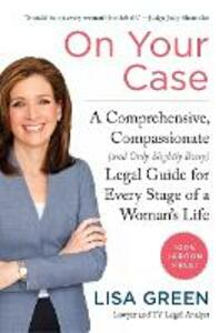 On Your Case: A Comprehensive, Compassionate (and Only Slightly Bossy) Legal Guide For Every Stage Of A Woman's Life - Lisa Green - cover