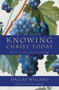 Knowing Christ Today: Why We Can Trust Spiritual Knowledge - Dallas Willard - cover