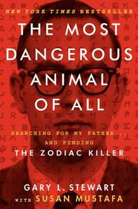 The Most Dangerous Animal of All: Searching for My Father... and Finding the Zodiac Killer - Gary L Stewart - cover