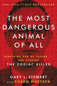 The Most Dangerous Animal of All: Searching for My Father . . . and Finding the Zodiac Killer - Gary L Stewart,Susan Mustafa - cover