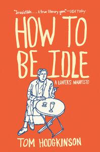 Foto Cover di How to Be Idle, Ebook inglese di Tom Hodgkinson, edito da HarperCollins