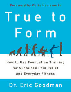 True to Form: How to Use Foundation Training for Sustained Pain Relief and Everyday Fitness - Eric Goodman - cover