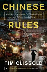 Chinese Rules: Mao's Dog, Deng's Cat, and Five Timeless Lessons from the Front Lines in China - Tim Clissold - cover