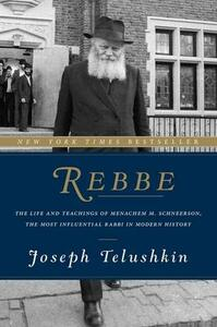 Rebbe: The Life and Teachings of Menachem M. Schneerson, the Most Influential Rabbi in Modern History - Joseph Telushkin - cover