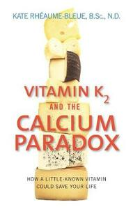 Vitamin K2 and the Calcium Paradox: How a Little-Known Vitamin Could Save Your Life - Kate Rheaume-Bleue - cover