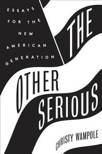 The Other Serious: Essays for the New American Generation - Christy Wampole - cover