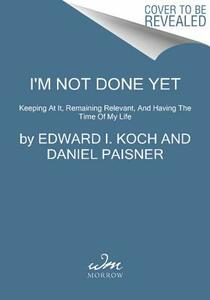 I'm Not Done Yet: Keeping at It, Remaining Relevant, and Having the Time of My Life - Edward I Koch,Daniel Paisner - cover