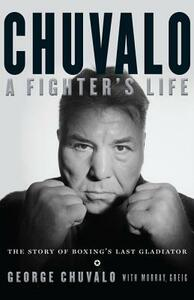 Chuvalo: A Fighter's Life: The Story of Boxing's Last Gladiator - George Chuvalo - cover