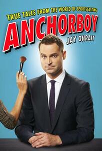 Anchorboy: True Tales from the World of Sportscasting - Jay Onrait - cover