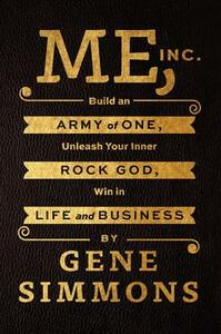 Me, Inc.: Build an Army of One, Unleash Your Inner Rock God, Win in Life and Business - Gene Simmons - cover