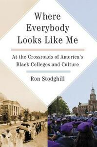 Where Everybody Looks Like Me: At The Crossroads Of America's Black Colleges And Culture - Ron Stodghill - cover
