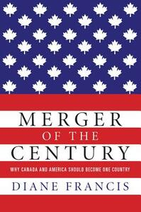 Merger of the Century: Why Canada and America Should Become One Country - Diane Francis - cover