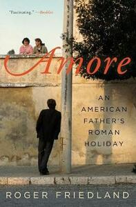 Amore: An American Father's Roman Holiday - Roger Friedland - cover