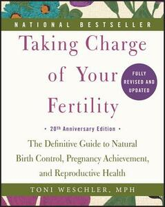Taking Charge of Your Fertility: The Definitive Guide to Natural Birth Control, Pregnancy Achievement, and Reproductive Health - Toni Weschler - cover