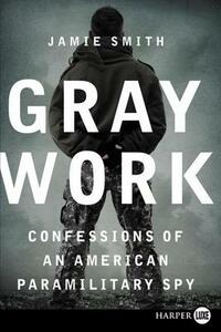 Gray Work: Confessions of an American Paramilitary Spy (Large Print) - Jamie Smith - cover