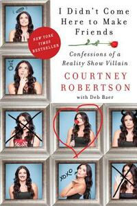 I Didn't Come Here to Make Friends: Confessions of a Reality Show Villain - Courtney Robertson - cover