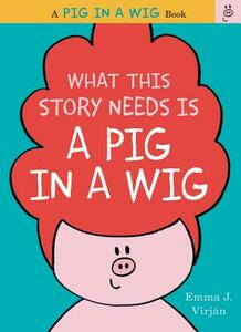 What This Story Needs Is a Pig in a Wig - Emma J. Virjan - cover