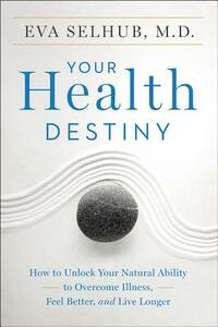 Your Health Destiny: How to Unlock Your Natural Ability to Overcome Illness, Feel Better, and Live Longer - Eva Selhub - cover