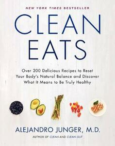 Clean Eats: Over 200 Delicious Recipes to Reset Your Body's Natural Balance and Discover What It Means to Be Truly Healthy - Alejandro Junger - cover