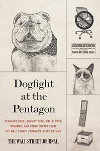 Dogfight at the Pentagon: Sergeant Dogs, Grumpy Cats, Wallflower Wingmen, and Other Lunacy from the Wall Street Journal's A-Hed Column - Wall Street Journal - cover