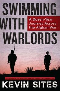 Swimming with Warlords: A Dozen-Year Journey Across the Afghan War - Kevin Sites - cover