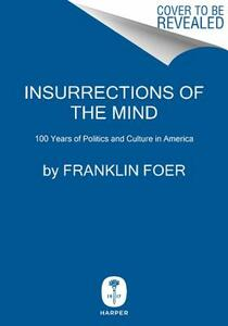 Insurrections of the Mind: 100 Years of Politics and Culture in America - Franklin Foer - cover