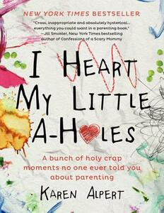I Heart My Little A-Holes: A bunch of holy-crap moments no one ever told you about parenting - Karen Alpert - cover