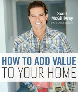 How to Add Value to Your Home - Scott McGillivray - cover