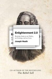 Enlightenment 2.0: Restoring Sanity to Our Politics, Our Economy, and Our Lives - Joseph Heath - cover