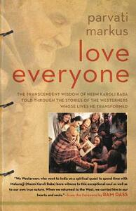 Love Everyone: The Transcendent Wisdom of Neem Karoli Baba Told Through the Stories of the Westerners Whose Lives He Transformed - Parvati Markus - cover