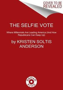 The Selfie Vote: Where Millennials Are Leading America (And How Republicans Can Keep Up) - Kristen Soltis Anderson - cover