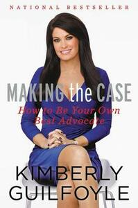 Making the Case: How to Be Your Own Best Advocate - Kimberly Guilfoyle - cover