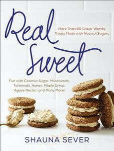 Real Sweet: More Than 80 Crave-Worthy Treats Made with Natural Sugars - Shauna Sever - cover