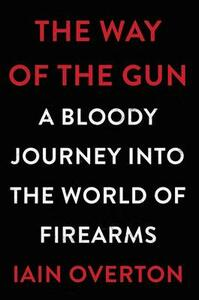 The Way of the Gun: A Bloody Journey Into the World of Firearms - Iain Overton - cover