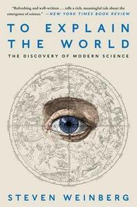 To Explain the World: The Discovery of Modern Science - Steven Weinberg - cover