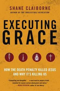 Executing Grace: How the Death Penalty Killed Jesus and Why It's KillingUs - Shane Claiborne - cover