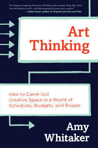 Art Thinking: How to Carve Out Creative Space in a World of Schedules, Budgets, and Bosses - Amy Whitaker - cover